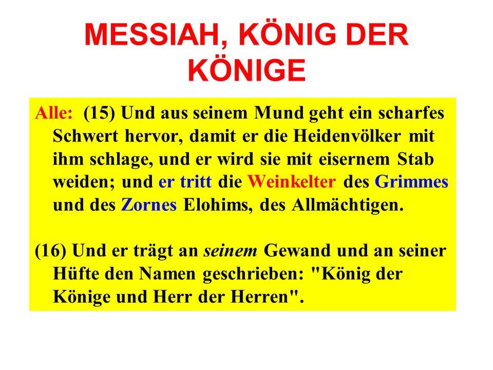 MESSIAH, KÖNIG DER KÖNIGE Alle: (15) Und aus seinem Mund geht ein scharfes Schwert hervor, damit er die Heidenvölker mit ihm schlage, und er wird sie