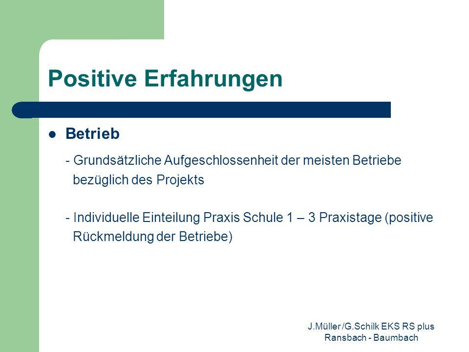 Positive Erfahrungen Schüler/Unterricht - durch den SyLT-Ansatz Lern- und Einübung von Kommunikations- und Teamfähigkeit - Bei den Schultagen äußerer Differenzierung nach - Anforderungen der Betriebe - Schwächen in Fächern - Präsentation der Praktika in den unteren Klassen über PPT oder Ausstellung - Selbstwertgefühl gestiegen durch positive Ergebnisse (in der Schule, sowie durch positive Rückmeldungen seitens der Betriebe) J.Müller /G.Schilk EKS RS plus Ransbach - Baumbach