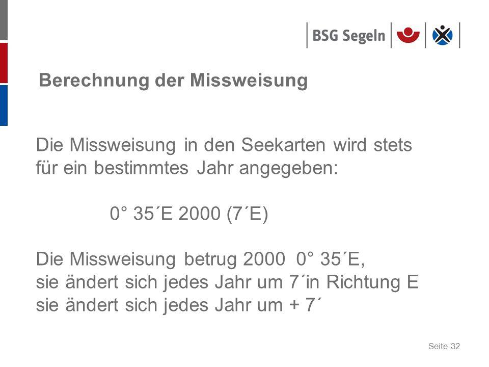 Seite 32 Berechnung der Missweisung Die Missweisung in den Seekarten wird stets für ein bestimmtes Jahr angegeben: 0° 35´E 2000 (7´E) Die Missweisung