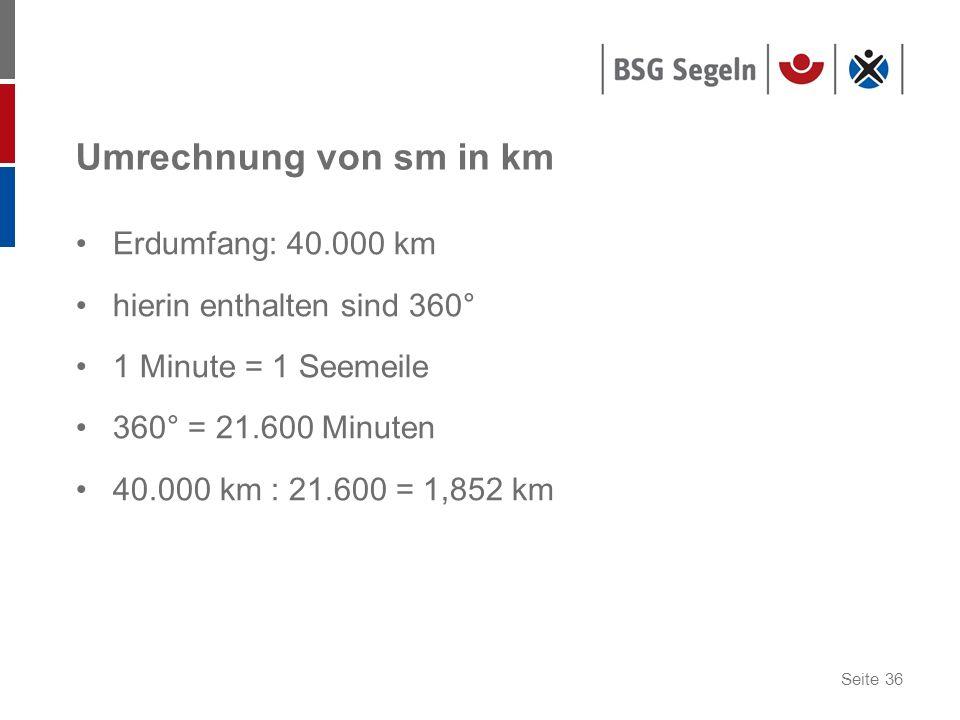 Seite 36 Umrechnung von sm in km Erdumfang: 40.000 km hierin enthalten sind 360° 1 Minute = 1 Seemeile 360° = 21.600 Minuten 40.000 km : 21.600 = 1,85