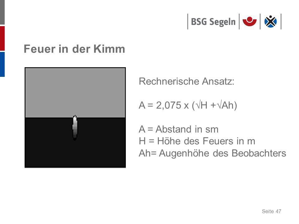 Seite 47 Feuer in der Kimm Rechnerische Ansatz: A = 2,075 x (H +Ah) A = Abstand in sm H = Höhe des Feuers in m Ah= Augenhöhe des Beobachters