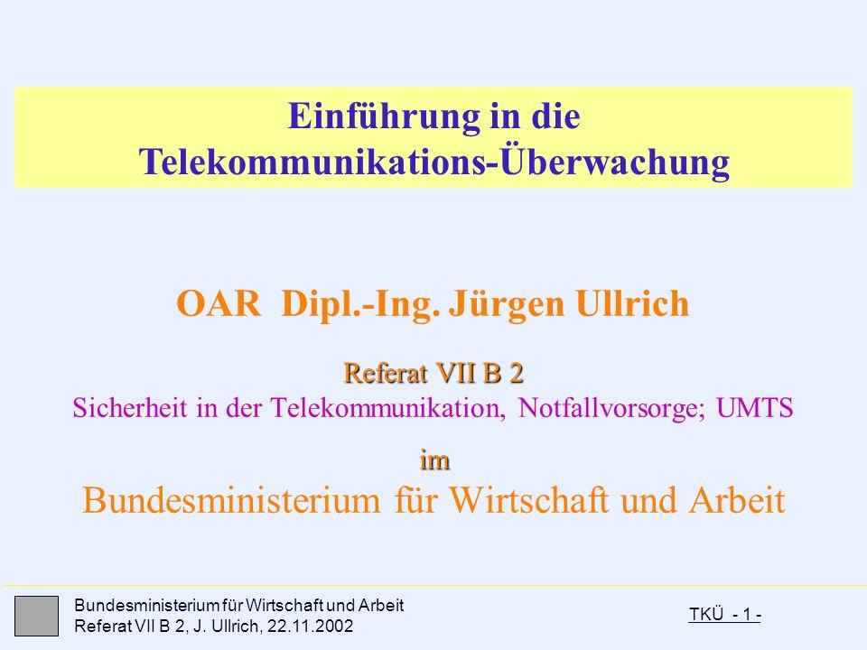 TKÜ - 1 - Bundesministerium für Wirtschaft und Arbeit Referat VII B 2, J. Ullrich, 22.11.2002 OAR Dipl.-Ing. Jürgen Ullrich Referat VII B 2 Referat VI