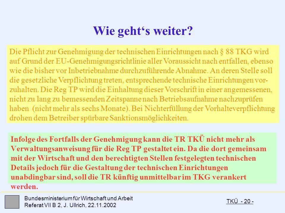 TKÜ - 20 - Bundesministerium für Wirtschaft und Arbeit Referat VII B 2, J. Ullrich, 22.11.2002 Infolge des Fortfalls der Genehmigung kann die TR TKÜ n