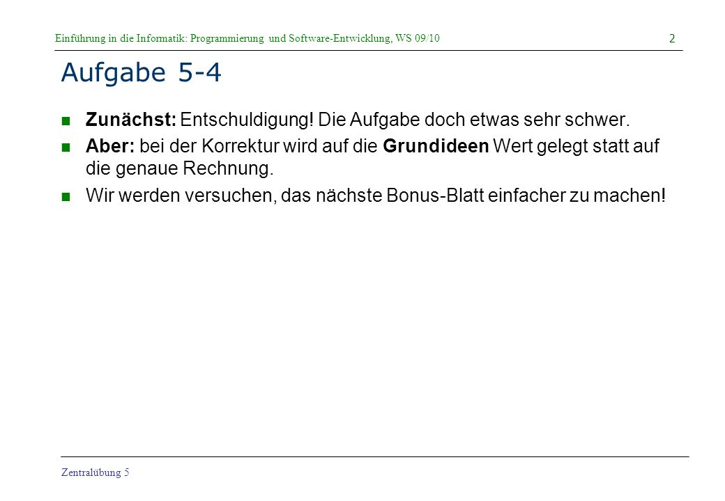 Einführung in die Informatik: Programmierung und Software-Entwicklung, WS 09/10 Zentralübung 5 Simulation a ungleich b, a[0] nicht in b static boolean compareSets(int[] a, int[] b) { if (a.length != b.length) return false; for (int i = 0; i < a.length; i++) { int j = 0; while (j < b.length && b[j] != a[i]) j++; if (j == b.length) return false; } return true; } 13 a = b = i = 0 j = 2 123423 VERGLEICHE = 8