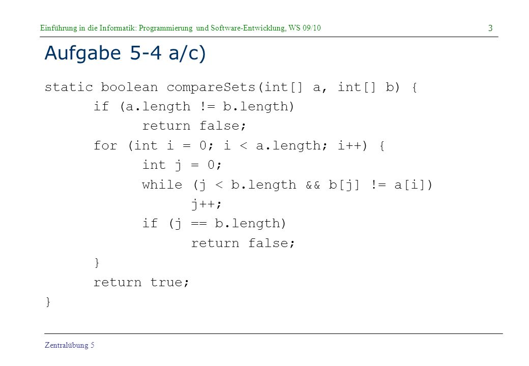 Einführung in die Informatik: Programmierung und Software-Entwicklung, WS 09/10 Zentralübung 5 Simulation a gleich b static boolean compareSets(int[] a, int[] b) { if (a.length != b.length) return false; for (int i = 0; i < a.length; i++) { int j = 0; while (j < b.length && b[j] != a[i]) j++; if (j == b.length) return false; } return true; } 34 a = b = i = 2 j = 1 true 123123 VERGLEICHE = 14 true