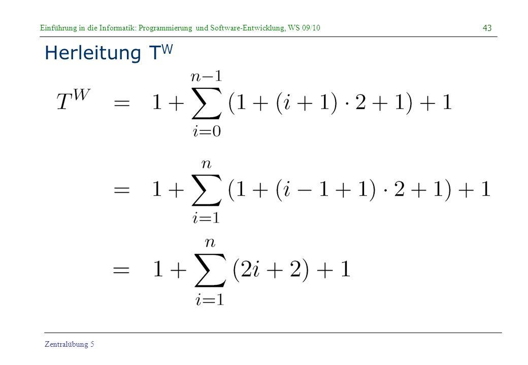 Einführung in die Informatik: Programmierung und Software-Entwicklung, WS 09/10 Zentralübung 5 Herleitung T W 43