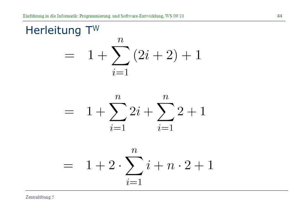Einführung in die Informatik: Programmierung und Software-Entwicklung, WS 09/10 Zentralübung 5 Herleitung T W 44