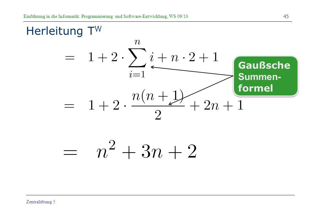 Einführung in die Informatik: Programmierung und Software-Entwicklung, WS 09/10 Zentralübung 5 Herleitung T W 45 Gaußsche Summen- formel Gaußsche Summ