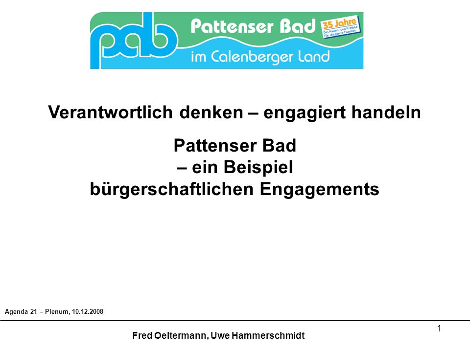 1 Verantwortlich denken – engagiert handeln Pattenser Bad – ein Beispiel bürgerschaftlichen Engagements Agenda 21 – Plenum, 10.12.2008 Fred Oeltermann