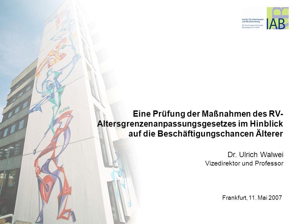 Ppt/Vorträge/Frankfurt Ältere 11.5.2007 Dr. Ulrich Walwei Vizedirektor und Professor Eine Prüfung der Maßnahmen des RV- Altersgrenzenanpassungsgesetze