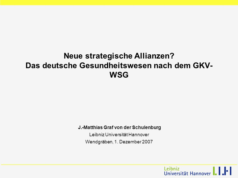 Neue strategische Allianzen? Das deutsche Gesundheitswesen nach dem GKV- WSG J.-Matthias Graf von der Schulenburg Leibniz Universität Hannover Wendgrä