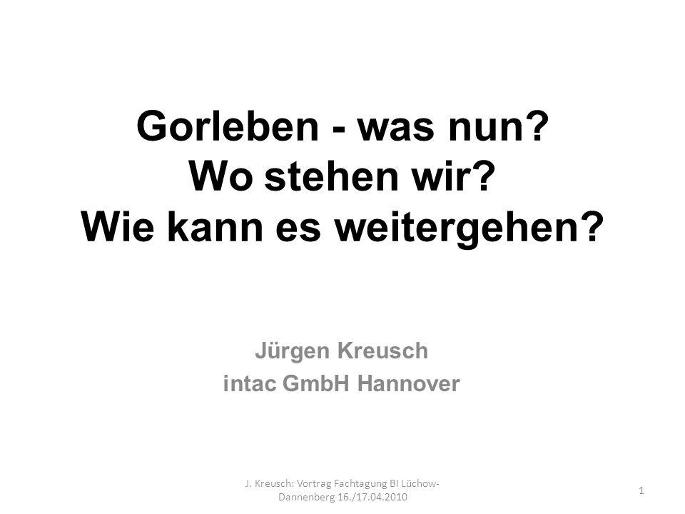 Gorleben - was nun? Wo stehen wir? Wie kann es weitergehen? Jürgen Kreusch intac GmbH Hannover 1 J. Kreusch: Vortrag Fachtagung BI Lüchow- Dannenberg