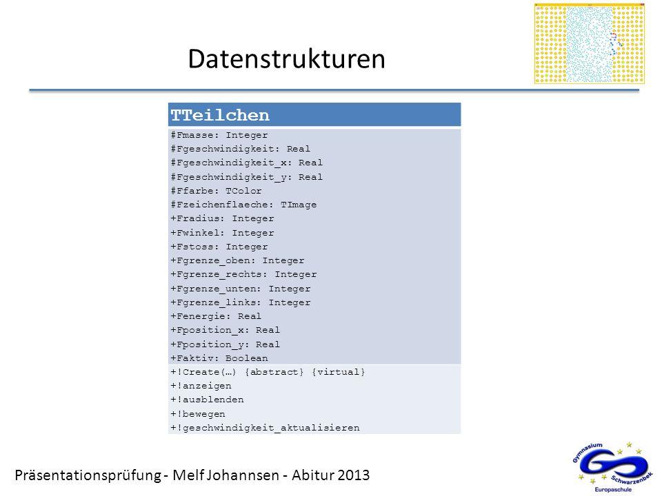 Präsentationsprüfung - Melf Johannsen - Abitur 2013 Datenstrukturen TTeilchen #Fmasse: Integer #Fgeschwindigkeit: Real #Fgeschwindigkeit_x: Real #Fges
