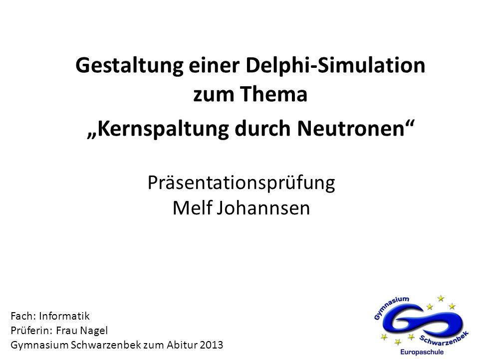 Präsentationsprüfung Melf Johannsen Gestaltung einer Delphi-Simulation zum Thema Kernspaltung durch Neutronen Fach: Informatik Prüferin: Frau Nagel Gy