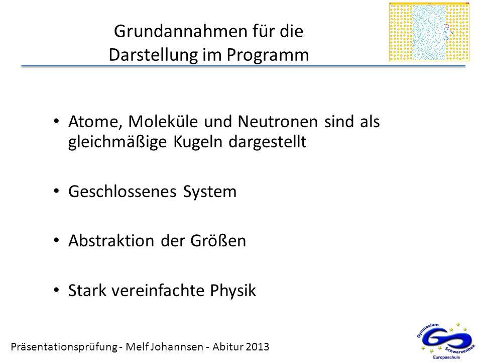 Präsentationsprüfung - Melf Johannsen - Abitur 2013 Grundannahmen für die Darstellung im Programm Atome, Moleküle und Neutronen sind als gleichmäßige