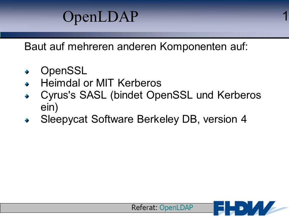 Referat: OpenLDAP © 2003 J. Schaper 1 OpenLDAP Baut auf mehreren anderen Komponenten auf: OpenSSL Heimdal or MIT Kerberos Cyrus's SASL (bindet OpenSSL
