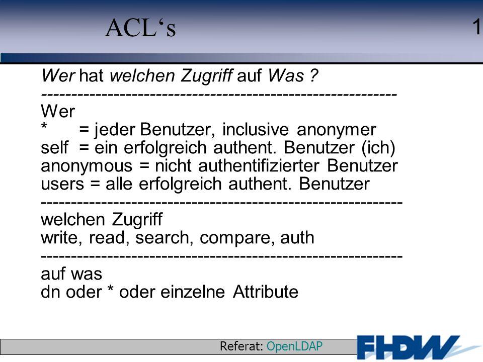 Referat: OpenLDAP © 2003 J. Schaper 1 ACLs Wer hat welchen Zugriff auf Was ? ----------------------------------------------------------- Wer * = jeder