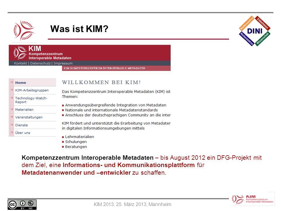 KIM 2013, 25. März 2013, Mannheim Was ist KIM? Kompetenzzentrum Interoperable Metadaten – bis August 2012 ein DFG-Projekt mit dem Ziel, eine Informati