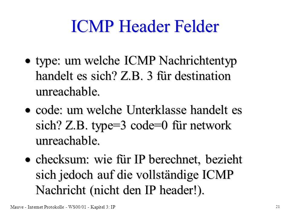 Mauve - Internet Protokolle - WS00/01 - Kapitel 3: IP 21 ICMP Header Felder type: um welche ICMP Nachrichtentyp handelt es sich? Z.B. 3 für destinatio