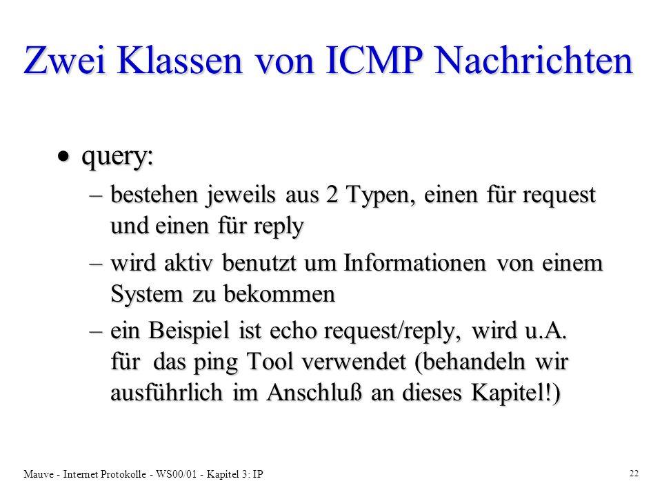 Mauve - Internet Protokolle - WS00/01 - Kapitel 3: IP 22 Zwei Klassen von ICMP Nachrichten query: query: –bestehen jeweils aus 2 Typen, einen für requ