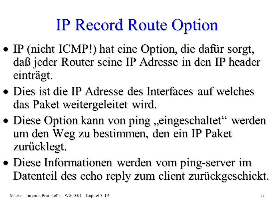 Mauve - Internet Protokolle - WS00/01 - Kapitel 3: IP 32 IP Record Route Option IP (nicht ICMP!) hat eine Option, die dafür sorgt, daß jeder Router se
