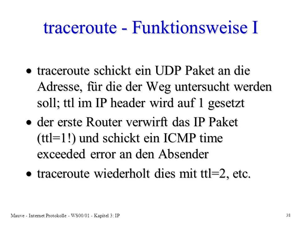 Mauve - Internet Protokolle - WS00/01 - Kapitel 3: IP 38 traceroute - Funktionsweise I traceroute schickt ein UDP Paket an die Adresse, für die der We