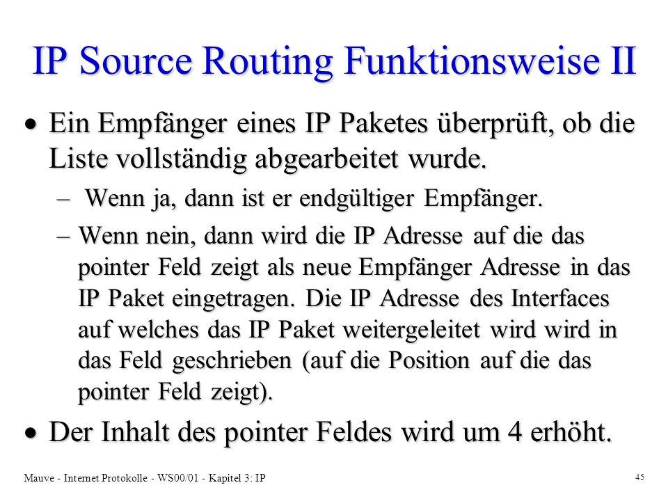 Mauve - Internet Protokolle - WS00/01 - Kapitel 3: IP 45 IP Source Routing Funktionsweise II Ein Empfänger eines IP Paketes überprüft, ob die Liste vo