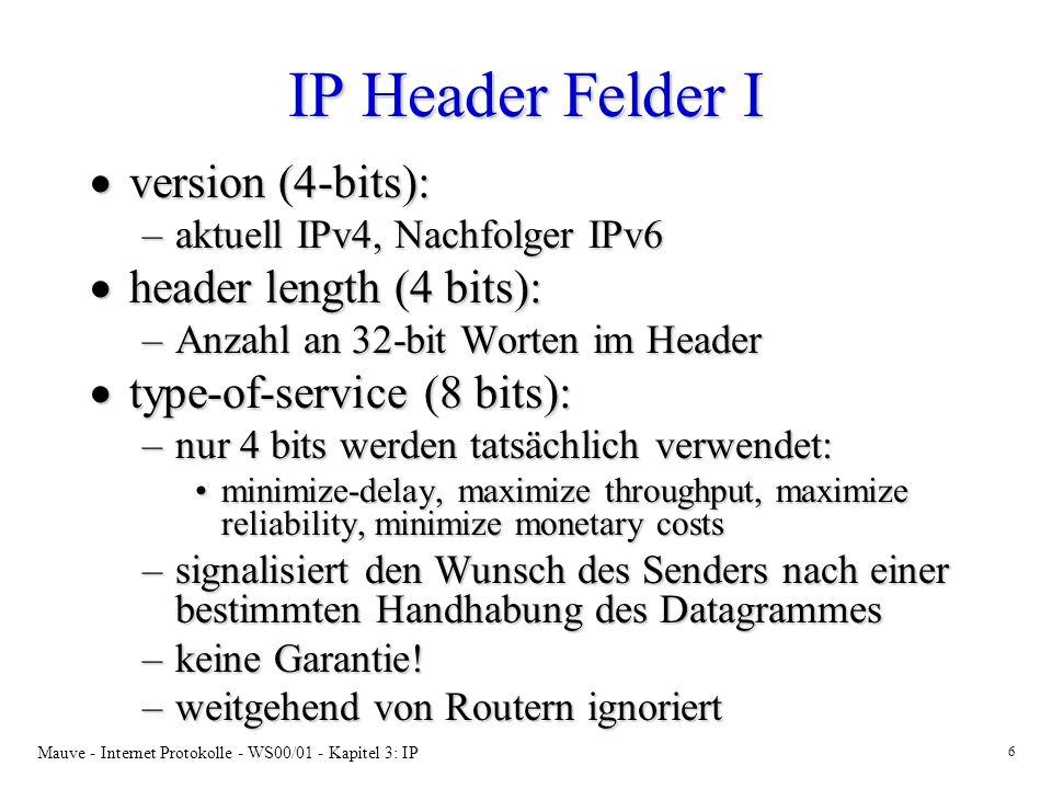 Mauve - Internet Protokolle - WS00/01 - Kapitel 3: IP 7 IP Header Felder II total length (16 bits): total length (16 bits): –Gesamtgröße des Datagramms in byte identification (16 bits), flags (3 bits), fragment offset (13 bit): identification (16 bits), flags (3 bits), fragment offset (13 bit): –dienen zur Identifizierung der im Datagramm enthaltenen Daten –werden später bei der Fragmentierung behandelt