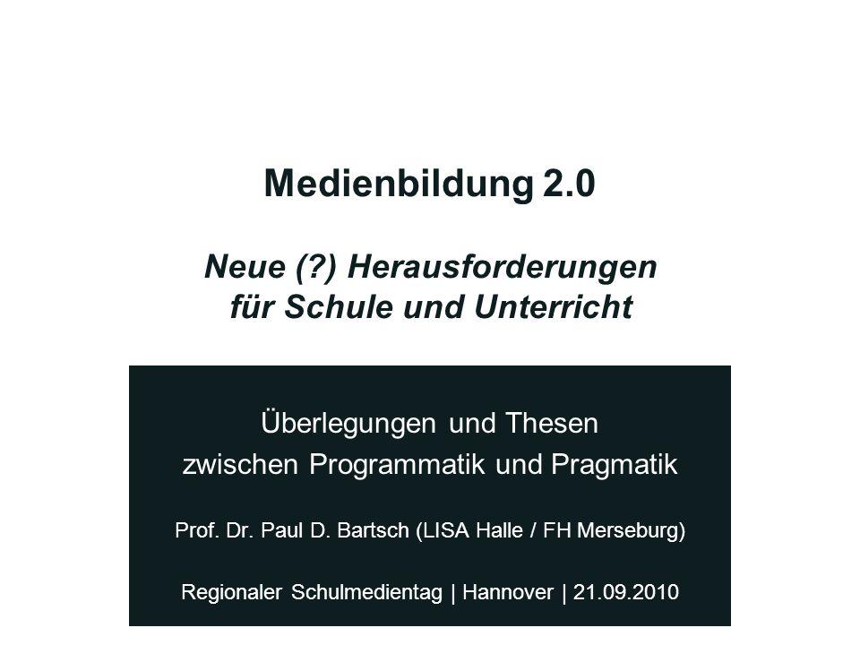 Medienbildung 2.0 Neue (?) Herausforderungen für Schule und Unterricht Überlegungen und Thesen zwischen Programmatik und Pragmatik Prof. Dr. Paul D. B