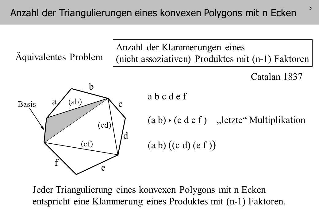 3 Anzahl der Klammerungen eines (nicht assoziativen) Produktes mit (n-1) Faktoren a b c d e f Basis Jeder Triangulierung eines konvexen Polygons mit n