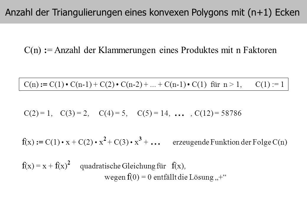 5 C(n) := Anzahl der Klammerungen eines Produktes mit n Faktoren C(n) := C(1) C(n-1) + C(2) C(n-2) +... + C(n-1) C(1) für n > 1, C(1) := 1 f (x) := C(