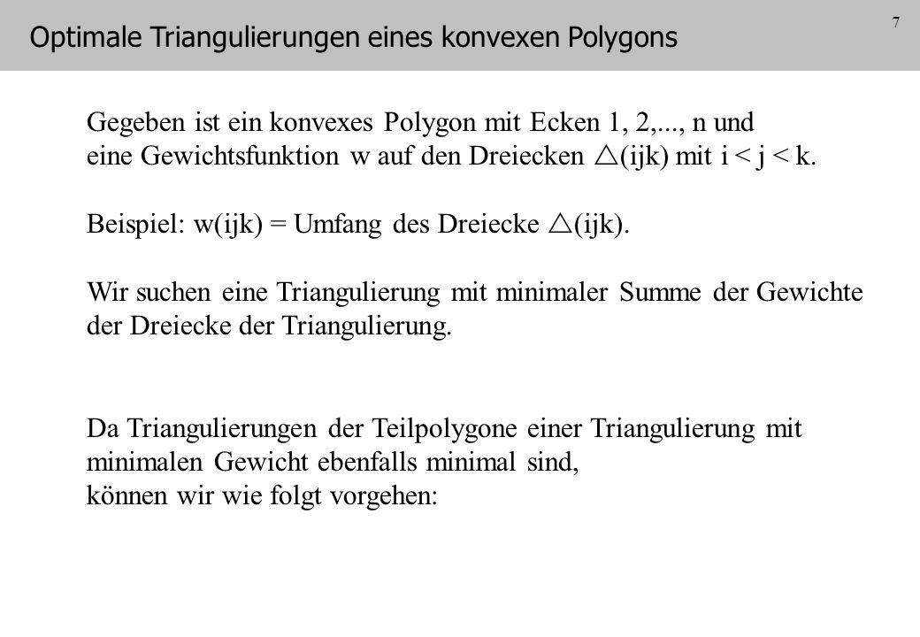 7 Gegeben ist ein konvexes Polygon mit Ecken 1, 2,..., n und eine Gewichtsfunktion w auf den Dreiecken (ijk) mit i < j < k. Beispiel: w(ijk) = Umfang