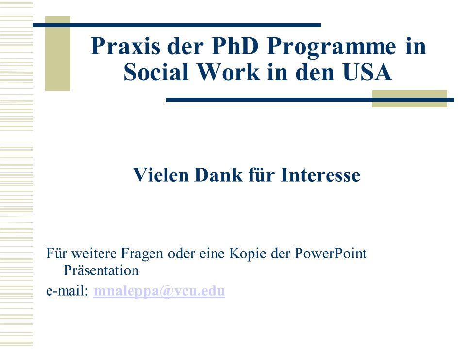 Praxis der PhD Programme in Social Work in den USA Vielen Dank für Interesse Für weitere Fragen oder eine Kopie der PowerPoint Präsentation e-mail: mnaleppa@vcu.edumnaleppa@vcu.edu