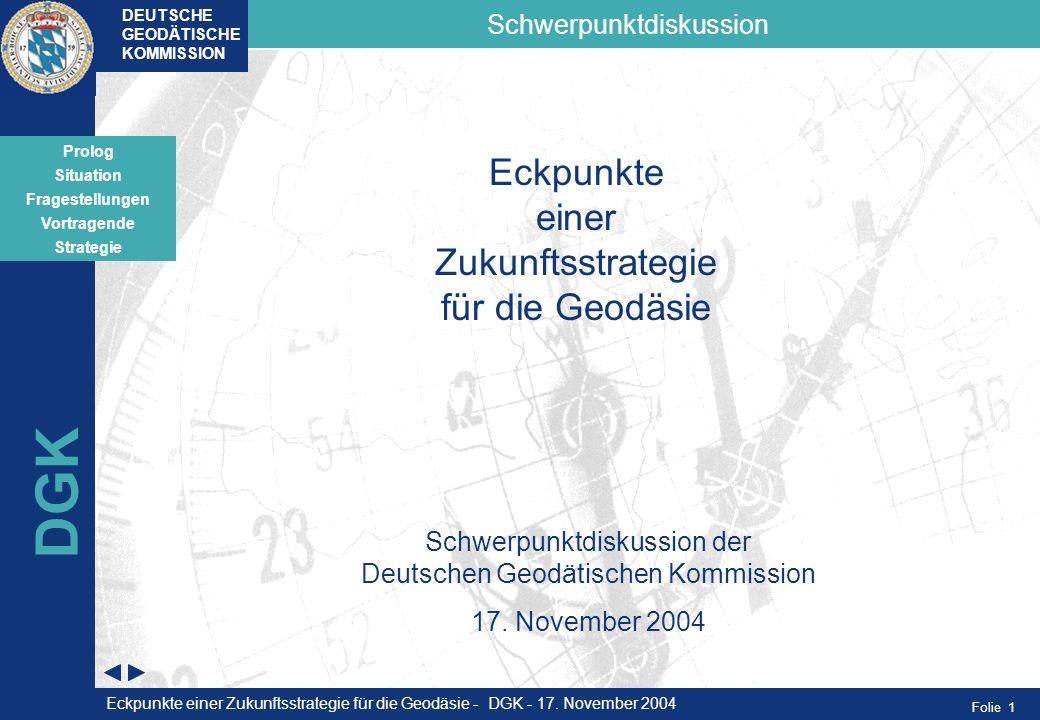 Folie 1 Situation Fragestellungen Vortragende Strategie Schwerpunktdiskussion Prolog DEUTSCHE GEODÄTISCHE KOMMISSION DGK Eckpunkte einer Zukunftsstrat