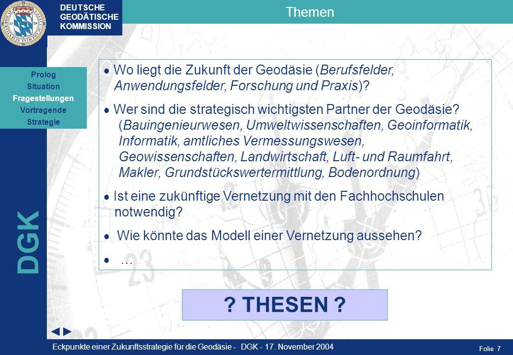 Folie 7 Themen DEUTSCHE GEODÄTISCHE KOMMISSION DGK Wo liegt die Zukunft der Geodäsie (Berufsfelder, Anwendungsfelder, Forschung und Praxis)? Wer sind