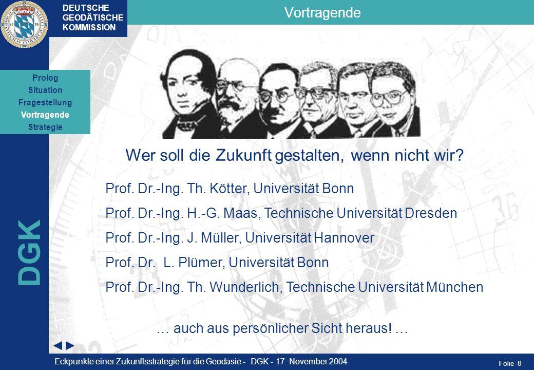 Folie 8 Vortragende DEUTSCHE GEODÄTISCHE KOMMISSION DGK Wer soll die Zukunft gestalten, wenn nicht wir? Prof. Dr.-Ing. Th. Kötter, Universität Bonn Pr