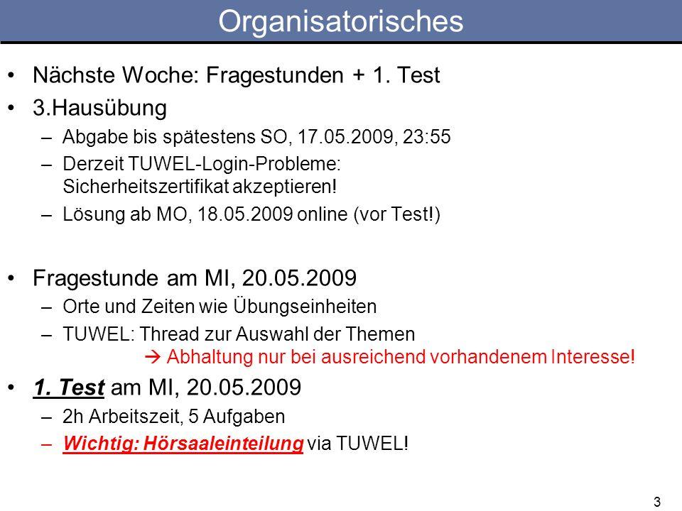 3 Organisatorisches Nächste Woche: Fragestunden + 1. Test 3.Hausübung –Abgabe bis spätestens SO, 17.05.2009, 23:55 –Derzeit TUWEL-Login-Probleme: Sich