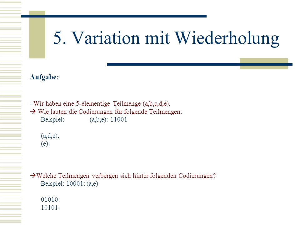 5. Variation mit Wiederholung Aufgabe: - Wir haben eine 5-elementige Teilmenge (a,b,c,d,e). Wie lauten die Codierungen für folgende Teilmengen: Beispi