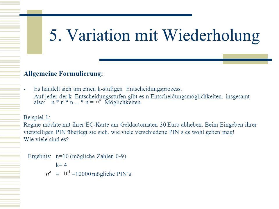 5. Variation mit Wiederholung Allgemeine Formulierung: - Es handelt sich um einen k-stufigen Entscheidungsprozess. Auf jeder der k Entscheidungsstufen
