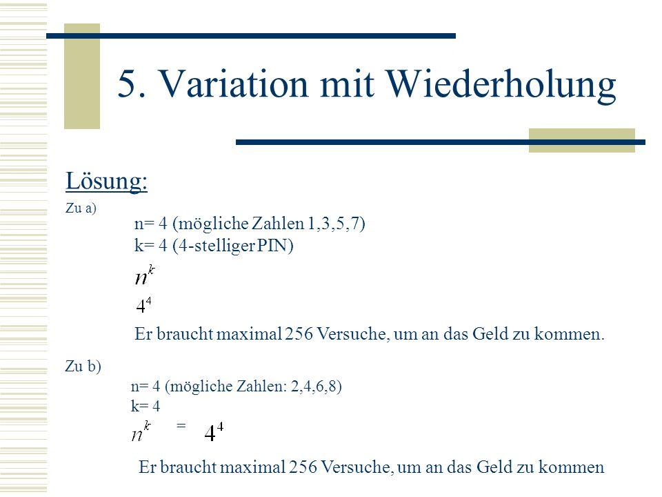 5. Variation mit Wiederholung Lösung: Zu a) n= 4 (mögliche Zahlen 1,3,5,7) k= 4 (4-stelliger PIN) Er braucht maximal 256 Versuche, um an das Geld zu k