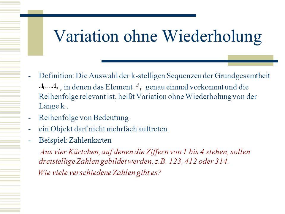 Variation ohne Wiederholung -Definition: Die Auswahl der k-stelligen Sequenzen der Grundgesamtheit, in denen das Element genau einmal vorkommt und die