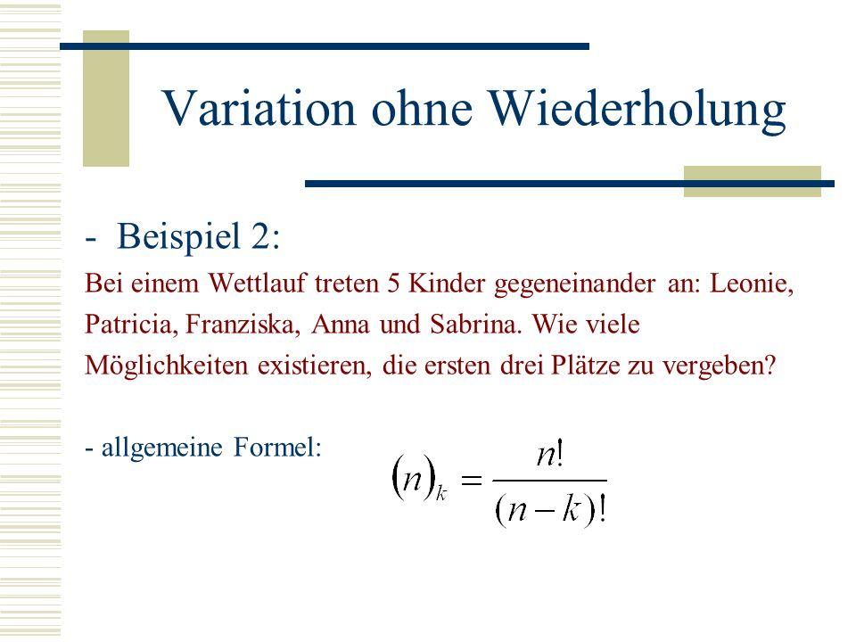 Variation ohne Wiederholung -Beispiel 2: Bei einem Wettlauf treten 5 Kinder gegeneinander an: Leonie, Patricia, Franziska, Anna und Sabrina. Wie viele