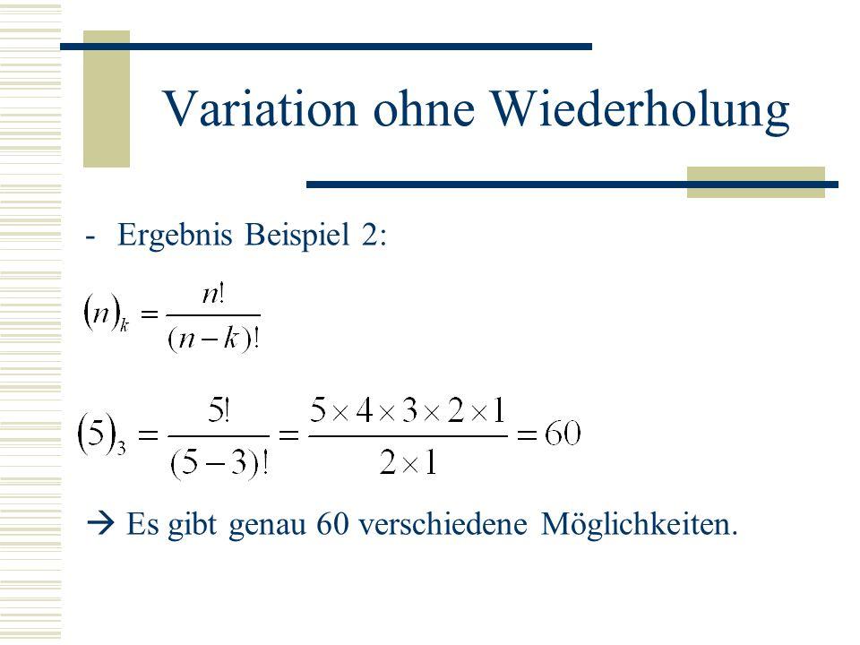 Variation ohne Wiederholung -Ergebnis Beispiel 2: Es gibt genau 60 verschiedene Möglichkeiten.