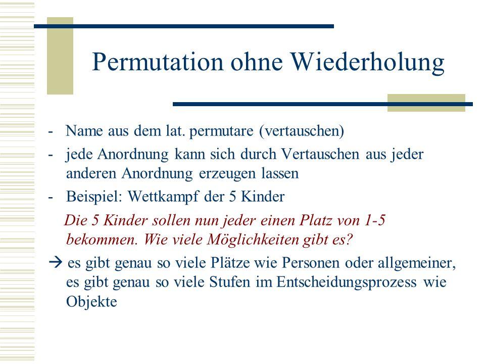 Permutation ohne Wiederholung - Name aus dem lat. permutare (vertauschen) -jede Anordnung kann sich durch Vertauschen aus jeder anderen Anordnung erze