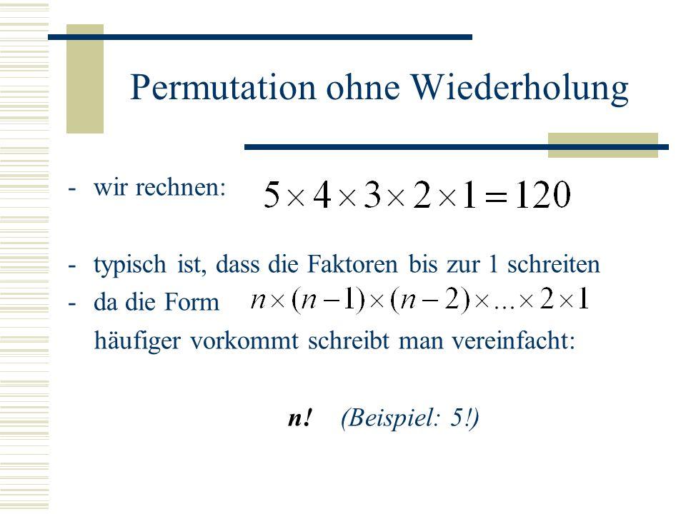 Permutation ohne Wiederholung -wir rechnen: -typisch ist, dass die Faktoren bis zur 1 schreiten -da die Form häufiger vorkommt schreibt man vereinfach