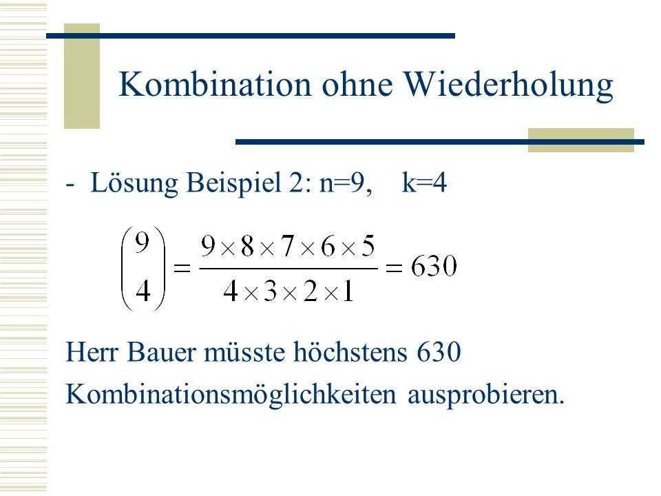 Kombination ohne Wiederholung -Lösung Beispiel 2: n=9, k=4 Herr Bauer müsste höchstens 630 Kombinationsmöglichkeiten ausprobieren.