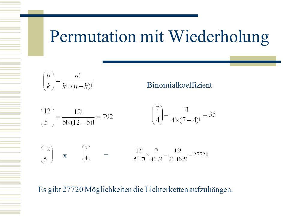 Permutation mit Wiederholung x= Binomialkoeffizient Es gibt 27720 Möglichkeiten die Lichterketten aufzuhängen.