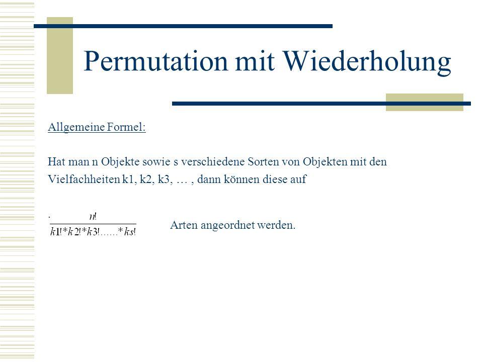 Permutation mit Wiederholung Allgemeine Formel: Hat man n Objekte sowie s verschiedene Sorten von Objekten mit den Vielfachheiten k1, k2, k3, …, dann