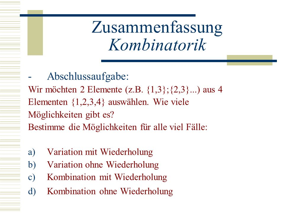 Zusammenfassung Kombinatorik -Abschlussaufgabe: Wir möchten 2 Elemente (z.B. {1,3};{2,3}...) aus 4 Elementen {1,2,3,4} auswählen. Wie viele Möglichkei