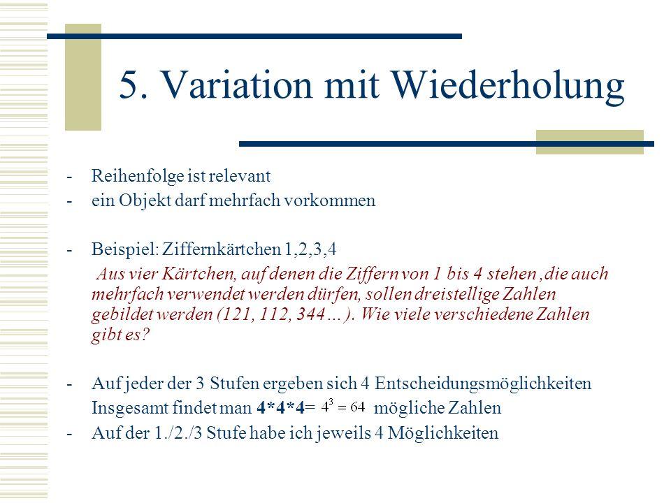 5. Variation mit Wiederholung -Reihenfolge ist relevant -ein Objekt darf mehrfach vorkommen -Beispiel: Ziffernkärtchen 1,2,3,4 Aus vier Kärtchen, auf